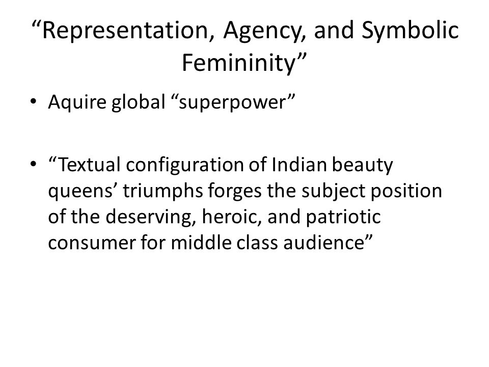 Representation, Agency, and Symbolic Femininity Aquire global superpower Textual configuration of Indian beauty queens triumphs forges the subject position of the deserving, heroic, and patriotic consumer for middle class audience