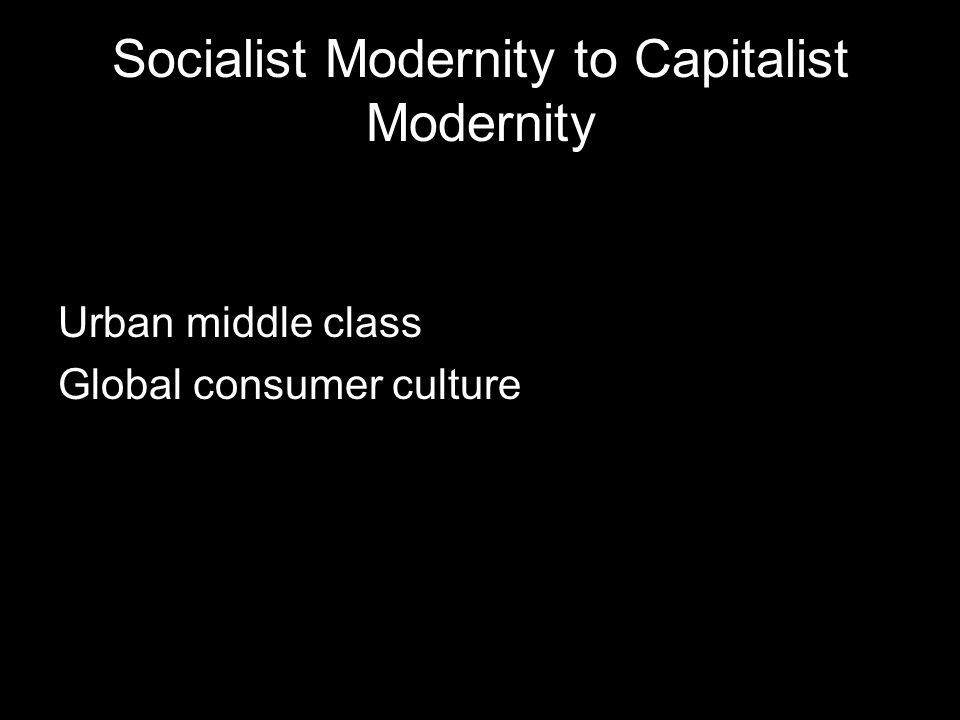 Socialist Modernity to Capitalist Modernity Urban middle class Global consumer culture