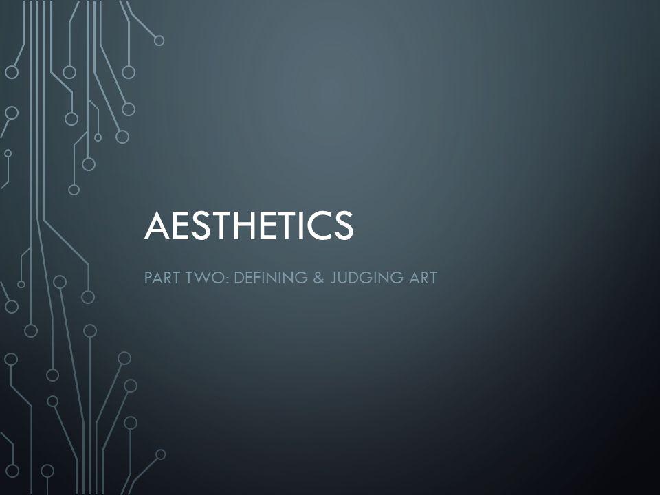 AESTHETICS PART TWO: DEFINING & JUDGING ART
