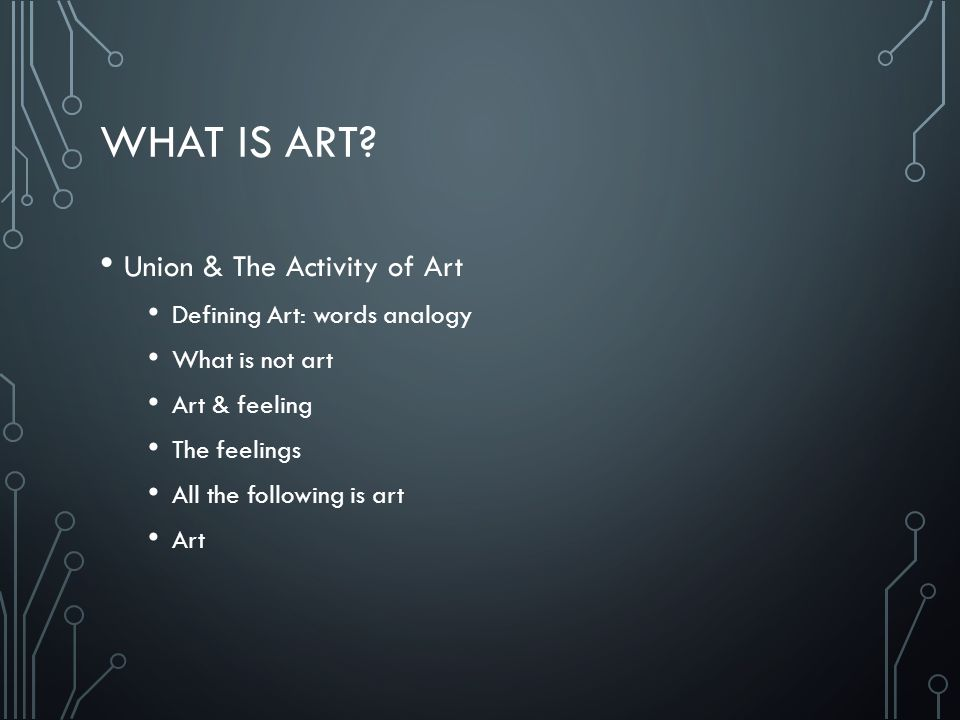 WHAT IS ART? Union & The Activity of Art Defining Art: words analogy What is not art Art & feeling The feelings All the following is art Art