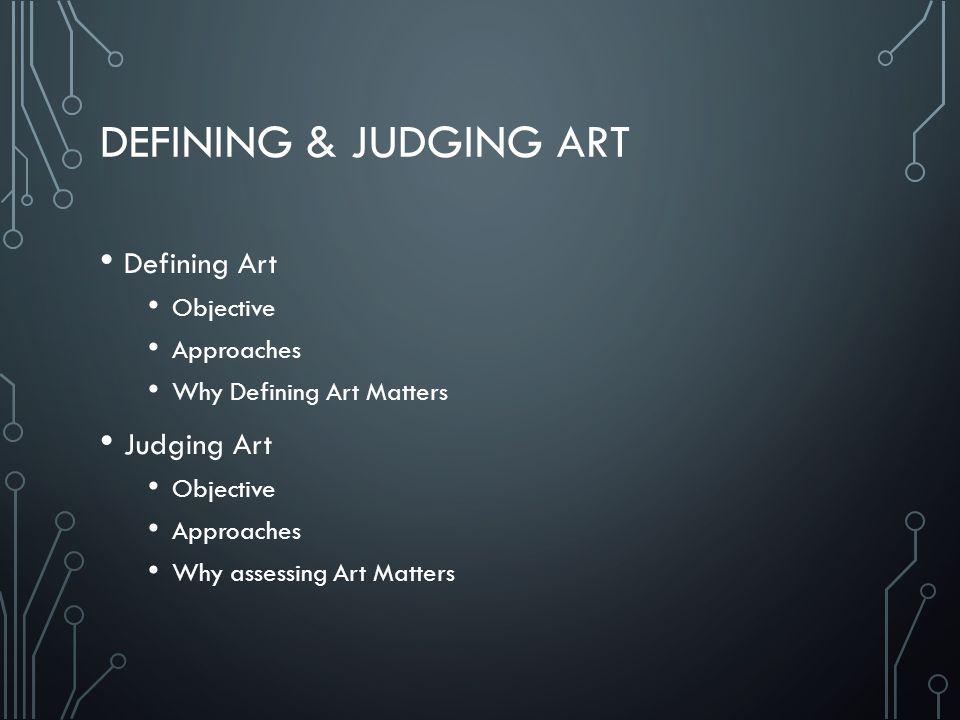 DEFINING & JUDGING ART Defining Art Objective Approaches Why Defining Art Matters Judging Art Objective Approaches Why assessing Art Matters