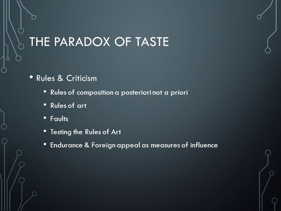 THE PARADOX OF TASTE Rules & Criticism Rules of composition a posteriori not a priori Rules of art Faults Testing the Rules of Art Endurance & Foreign