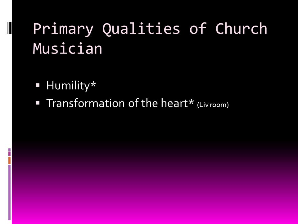 Primary Qualities of Church Musician Humility* Transformation of the heart* (Liv room)