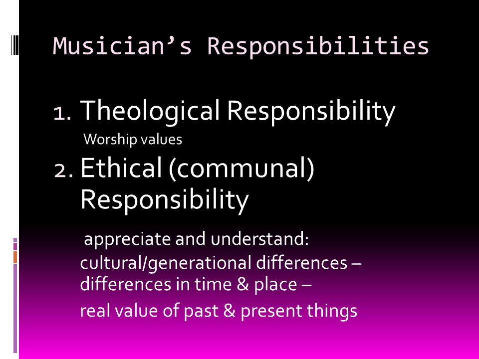 Musicians Responsibilities 1. Theological Responsibility Worship values 2.