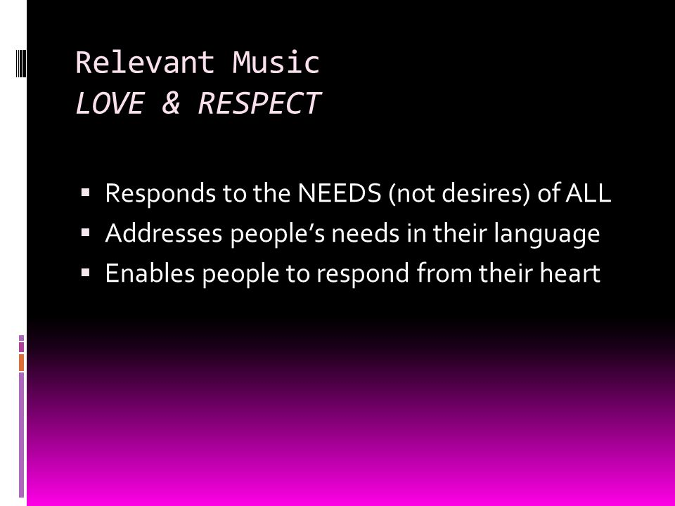 Relevant Music LOVE & RESPECT Responds to the NEEDS (not desires) of ALL Addresses peoples needs in their language Enables people to respond from their heart