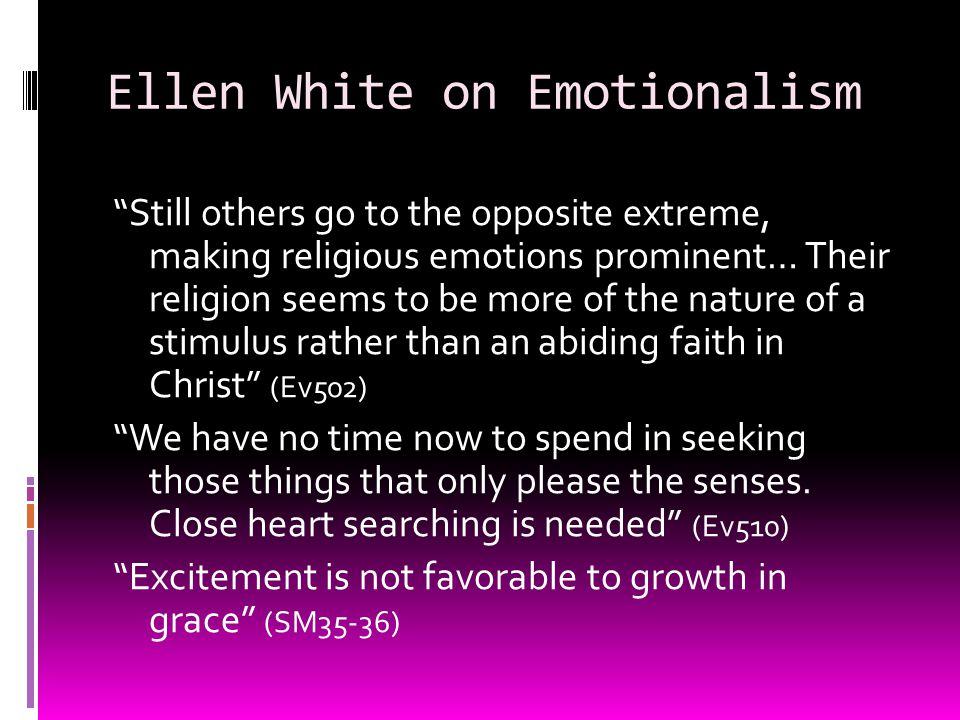 Ellen White on Emotionalism Still others go to the opposite extreme, making religious emotions prominent… Their religion seems to be more of the nature of a stimulus rather than an abiding faith in Christ (Ev502) We have no time now to spend in seeking those things that only please the senses.