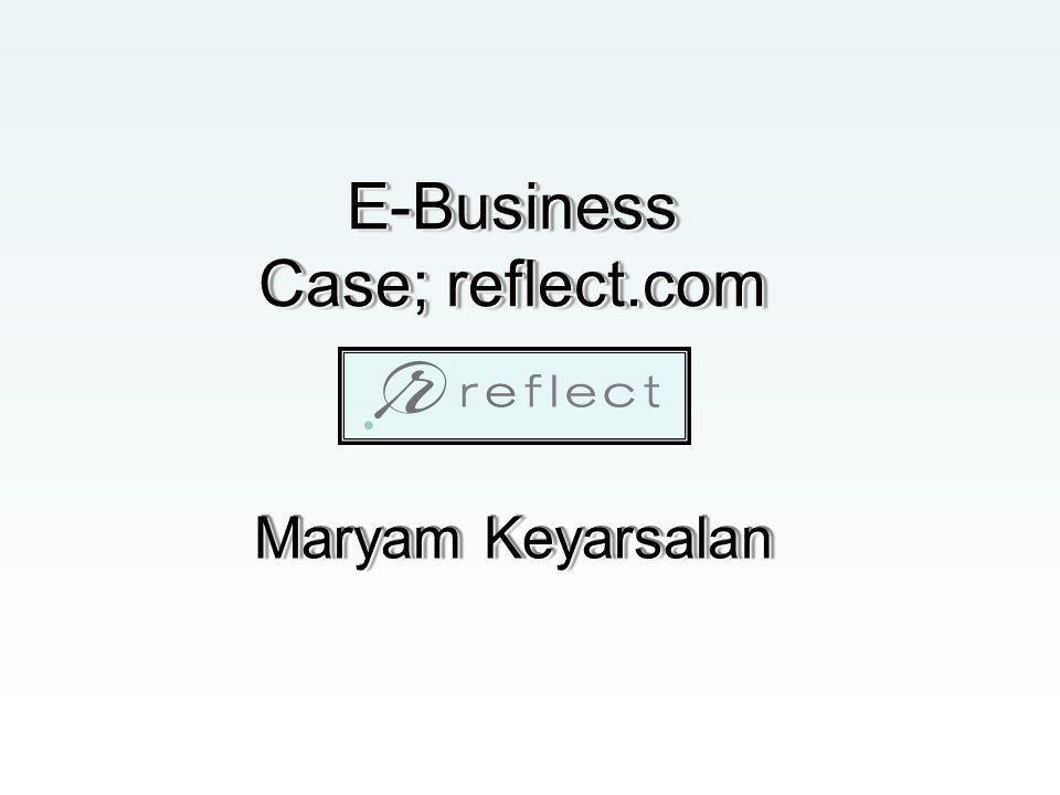 E-Business Case; reflect.com Maryam Keyarsalan