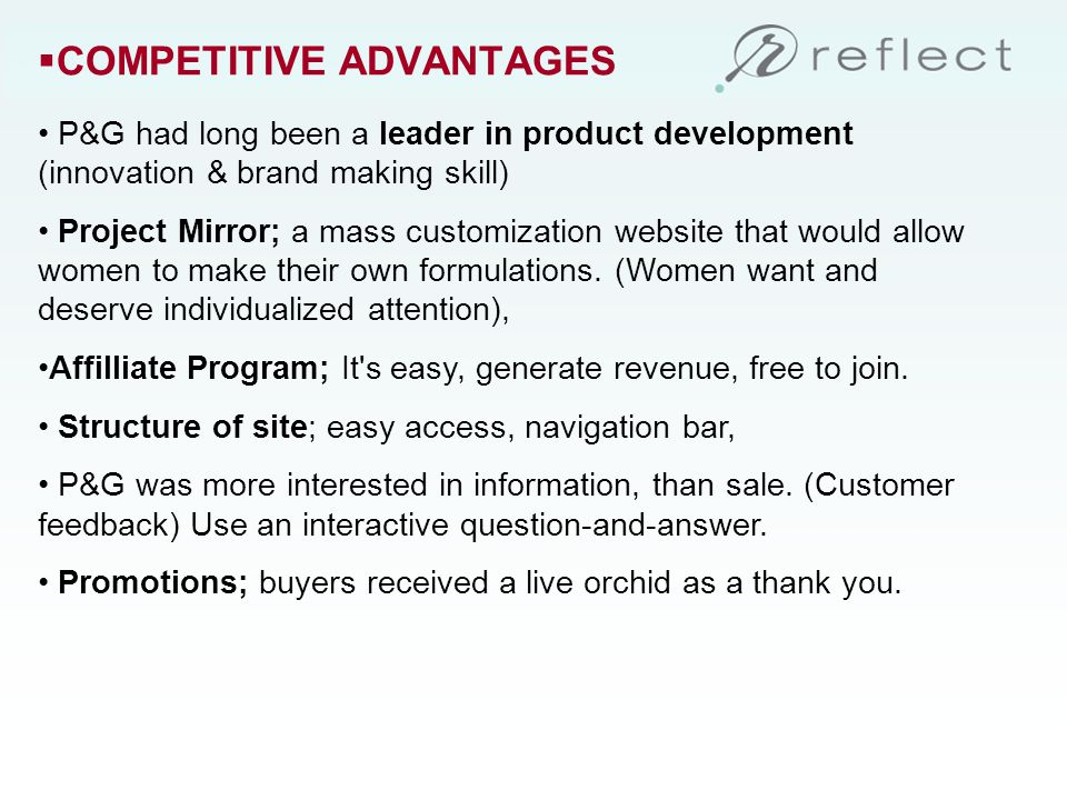 COMPETITIVE ADVANTAGES P&G had long been a leader in product development (innovation & brand making skill) Project Mirror; a mass customization website that would allow women to make their own formulations.