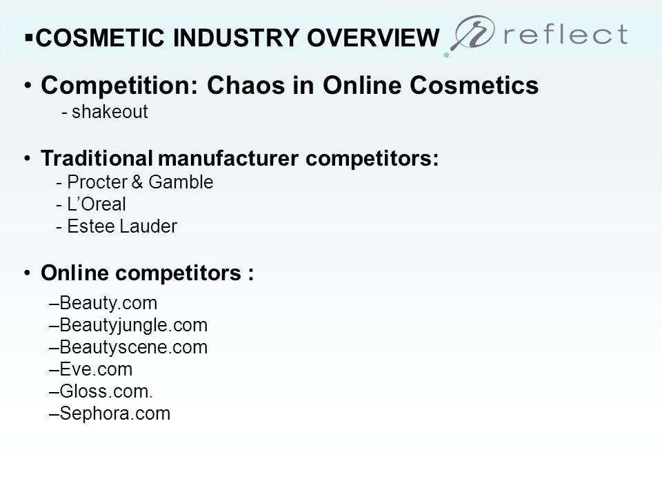 COSMETIC INDUSTRY OVERVIEW Competition: Chaos in Online Cosmetics - shakeout Traditional manufacturer competitors: - Procter & Gamble - LOreal - Estee Lauder Online competitors : –Beauty.com –Beautyjungle.com –Beautyscene.com –Eve.com –Gloss.com.