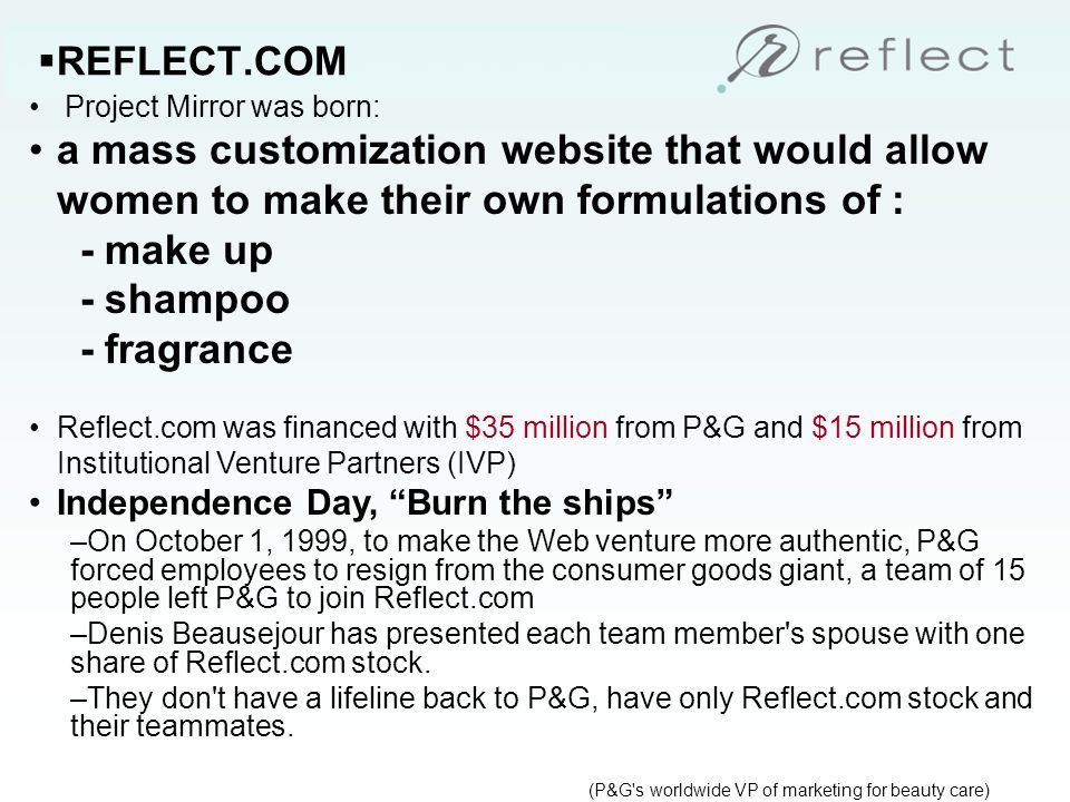 REFLECT.COM The Site The Reflect.com launched in December 1999 as a personalized line of beauty products and services, using a patent-pending system for a mass customization model, Capability to create more than 300,000 different products and packages, By asking the consumer a series of questions and letting her control the experience, Company was able to produce product in very small lots, and reduced changeovers to 5 to 7 min.