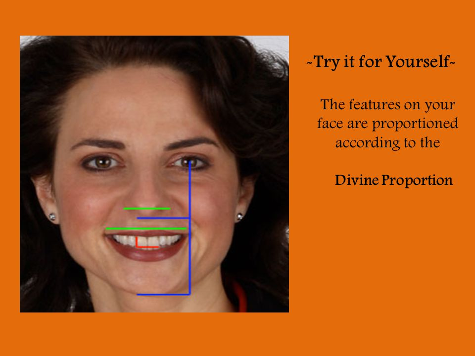 -Try it for Yourself- The features on your face are proportioned according to the Divine Proportion