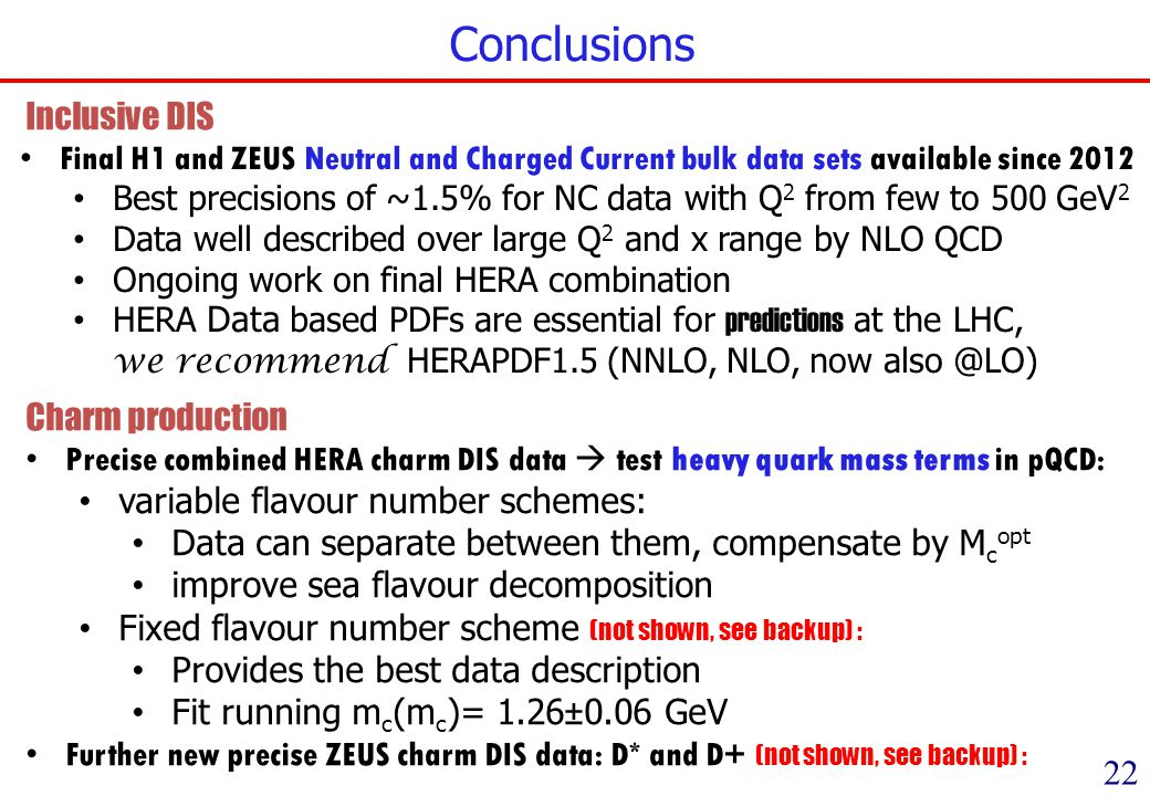Conclusions 22 Precise combined HERA charm DIS data test heavy quark mass terms in pQCD: variable flavour number schemes: Data can separate between them, compensate by M c opt improve sea flavour decomposition Fixed flavour number scheme (not shown, see backup) : Provides the best data description Fit running m c (m c )= 1.26±0.06 GeV Further new precise ZEUS charm DIS data: D* and D+ (not shown, see backup) : Final H1 and ZEUS Neutral and Charged Current bulk data sets available since 2012 Best precisions of ~1.5% for NC data with Q 2 from few to 500 GeV 2 Data well described over large Q 2 and x range by NLO QCD Ongoing work on final HERA combination HERA Data based PDFs are essential for predictions at the LHC, we recommend HERAPDF1.5 (NNLO, NLO, now Charm production Inclusive DIS