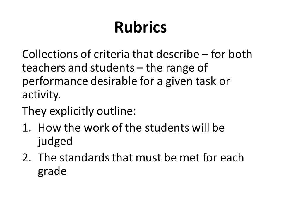Collections of criteria that describe – for both teachers and students – the range of performance desirable for a given task or activity.