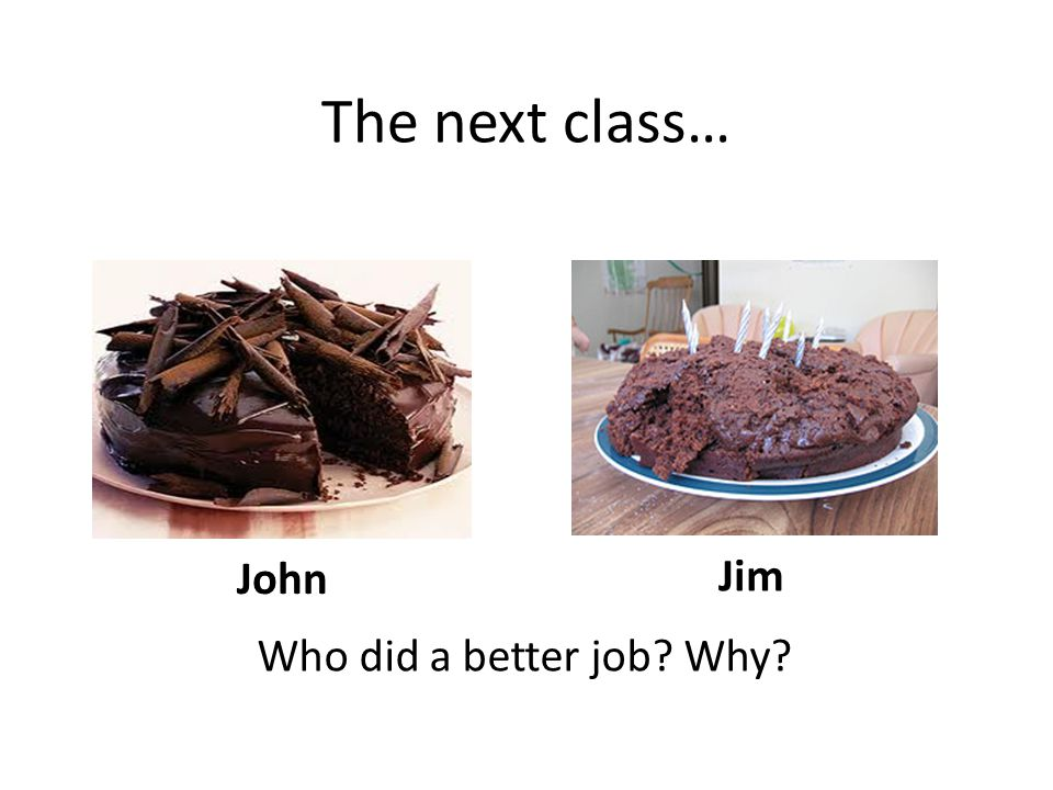 John Jim The next class… Who did a better job Why