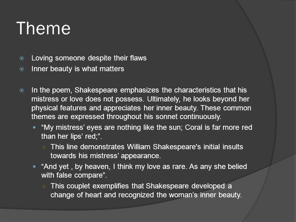 Theme Loving someone despite their flaws Inner beauty is what matters In the poem, Shakespeare emphasizes the characteristics that his mistress or lov
