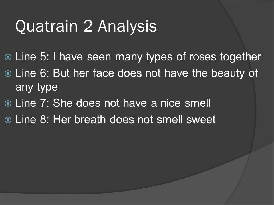 Quatrain 2 Analysis Line 5: I have seen many types of roses together Line 6: But her face does not have the beauty of any type Line 7: She does not ha