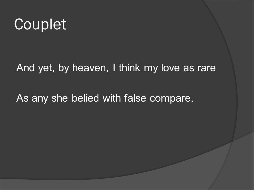 Couplet Analysis Line 13: Though, the speaker swears his love is more unique Line 14: And no other woman can compare