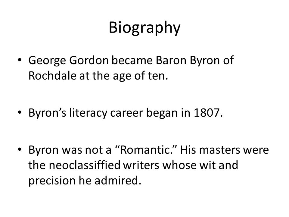 Biography George Gordon became Baron Byron of Rochdale at the age of ten. Byrons literacy career began in 1807. Byron was not a Romantic. His masters