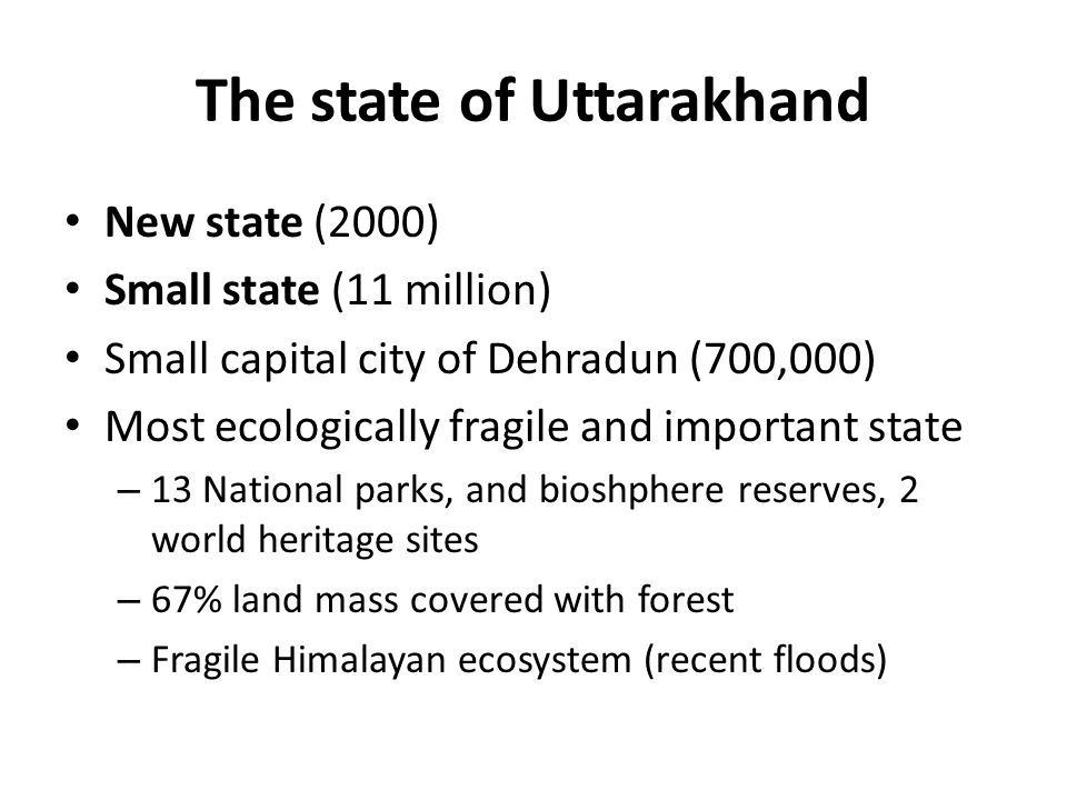 The state of Uttarakhand New state (2000) Small state (11 million) Small capital city of Dehradun (700,000) Most ecologically fragile and important st