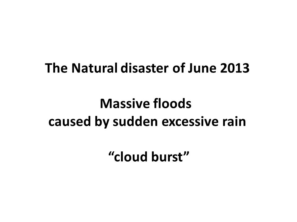 The Natural disaster of June 2013 Massive floods caused by sudden excessive rain cloud burst