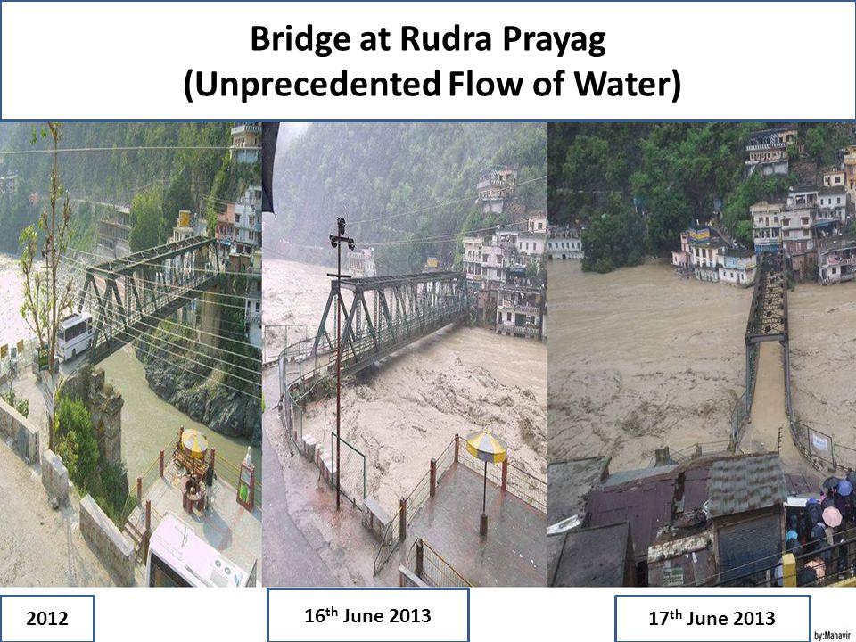 Bridge at Rudra Prayag (Unprecedented Flow of Water) 16 June 31 2012 16 th June 2013 17 th June 2013