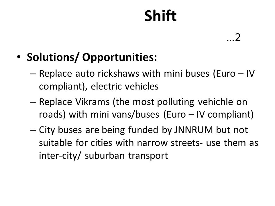 Shift …2 Solutions/ Opportunities: – Replace auto rickshaws with mini buses (Euro – IV compliant), electric vehicles – Replace Vikrams (the most pollu