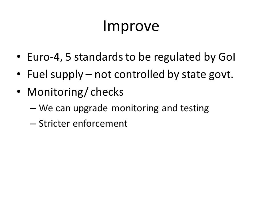 Improve Euro-4, 5 standards to be regulated by GoI Fuel supply – not controlled by state govt. Monitoring/ checks – We can upgrade monitoring and test