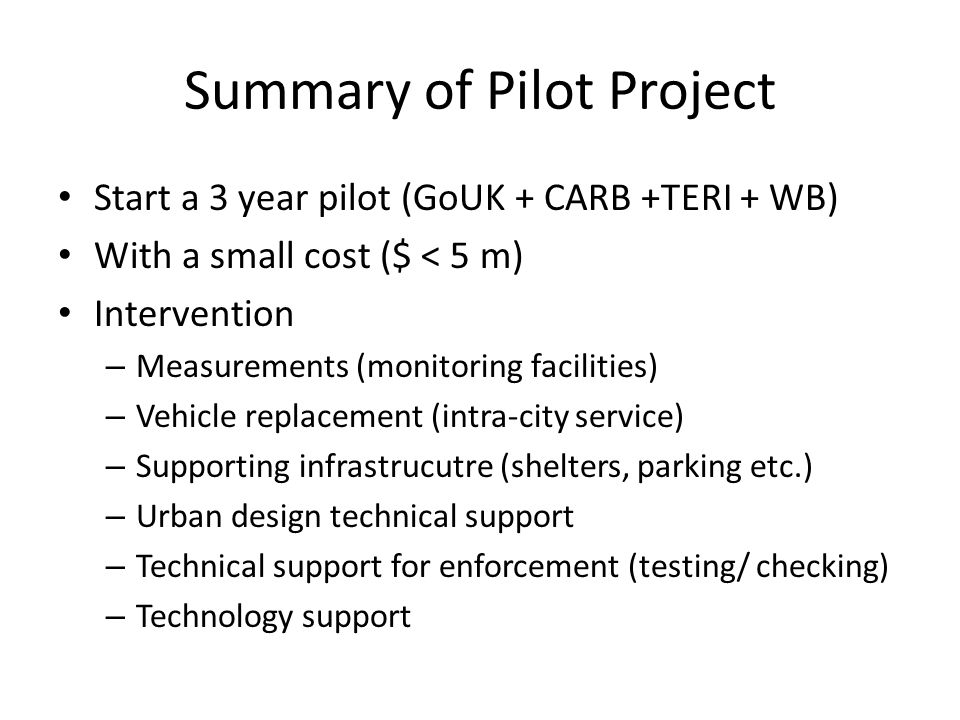 Summary of Pilot Project Start a 3 year pilot (GoUK + CARB +TERI + WB) With a small cost ($ < 5 m) Intervention – Measurements (monitoring facilities)