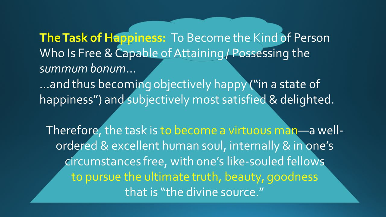The Task of Happiness: To Become the Kind of Person Who Is Free & Capable of Attaining / Possessing the summum bonum… …and thus becoming objectively h