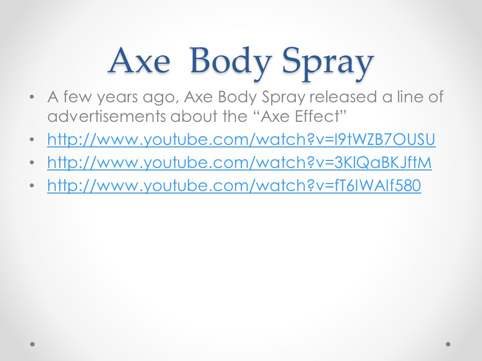 Axe Body Spray A few years ago, Axe Body Spray released a line of advertisements about the Axe Effect   v=I9tWZB7OUSU   v=3KlQaBKJftM   v=fT6IWAIf580