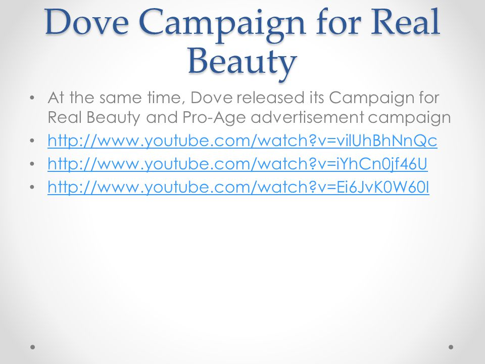 Dove Campaign for Real Beauty At the same time, Dove released its Campaign for Real Beauty and Pro-Age advertisement campaign   v=vilUhBhNnQc   v=iYhCn0jf46U   v=Ei6JvK0W60I