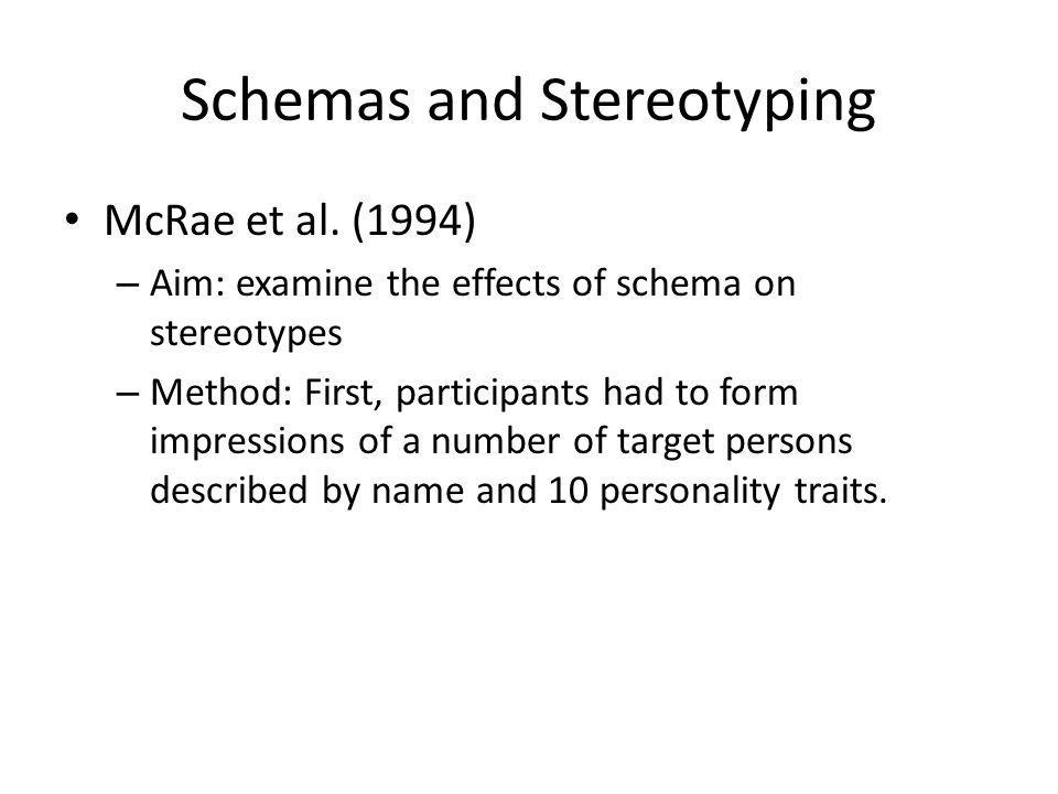 Schemas and Stereotyping McRae et al. (1994) – Aim: examine the effects of schema on stereotypes – Method: First, participants had to form impressions