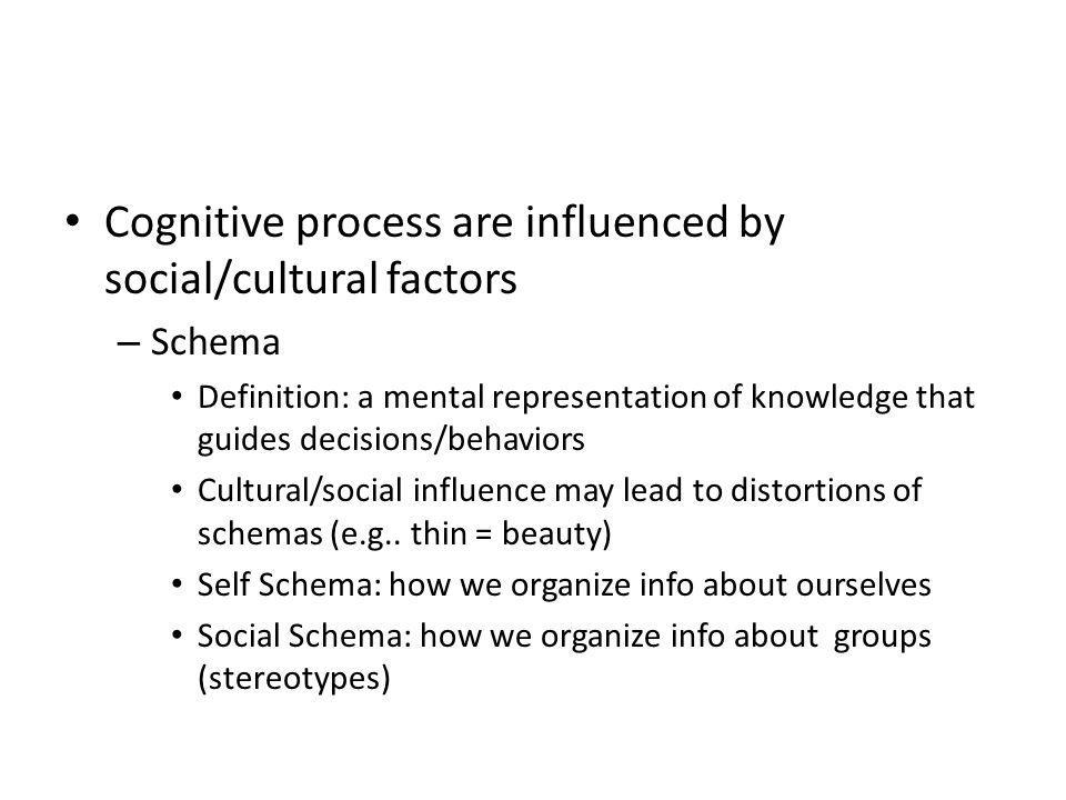 Cognitive process are influenced by social/cultural factors – Schema Definition: a mental representation of knowledge that guides decisions/behaviors