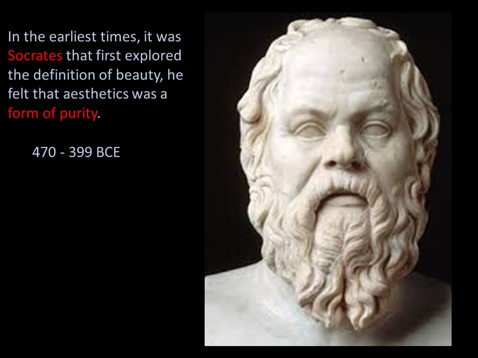In the earliest times, it was Socrates that first explored the definition of beauty, he felt that aesthetics was a form of purity. 470 - 399 BCE