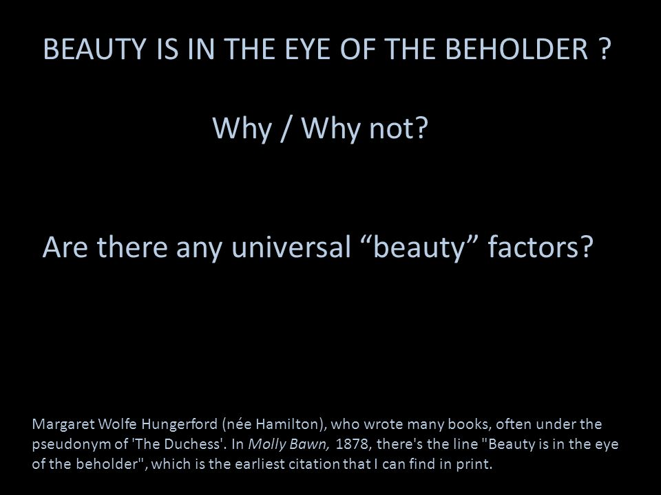 BEAUTY IS IN THE EYE OF THE BEHOLDER ? Why / Why not? Are there any universal beauty factors? Margaret Wolfe Hungerford (née Hamilton), who wrote many