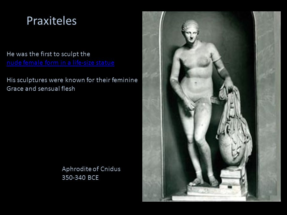 Praxiteles He was the first to sculpt the nude female form in a life-size statue His sculptures were known for their feminine Grace and sensual flesh