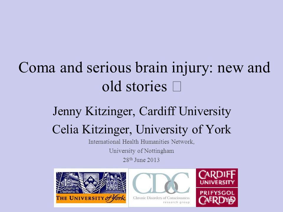 Coma and serious brain injury: new and old stories Jenny Kitzinger, Cardiff University Celia Kitzinger, University of York International Health Humanities Network, University of Nottingham 28 th June 2013