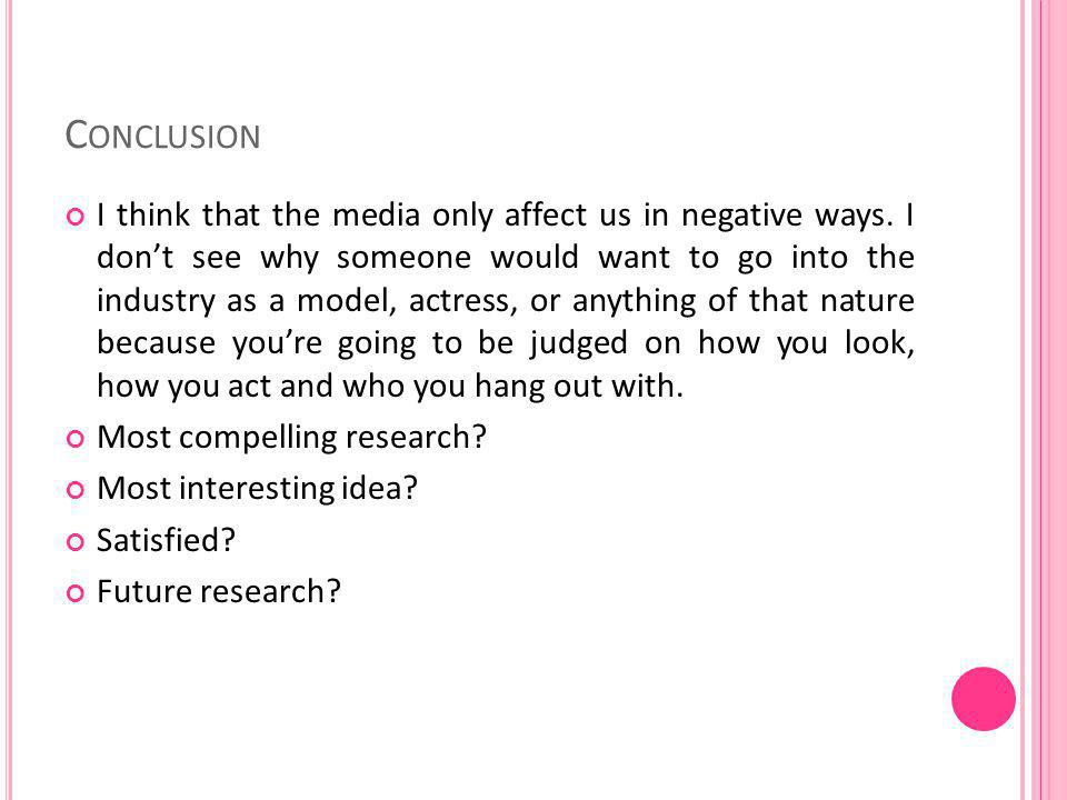 C ONCLUSION I think that the media only affect us in negative ways.