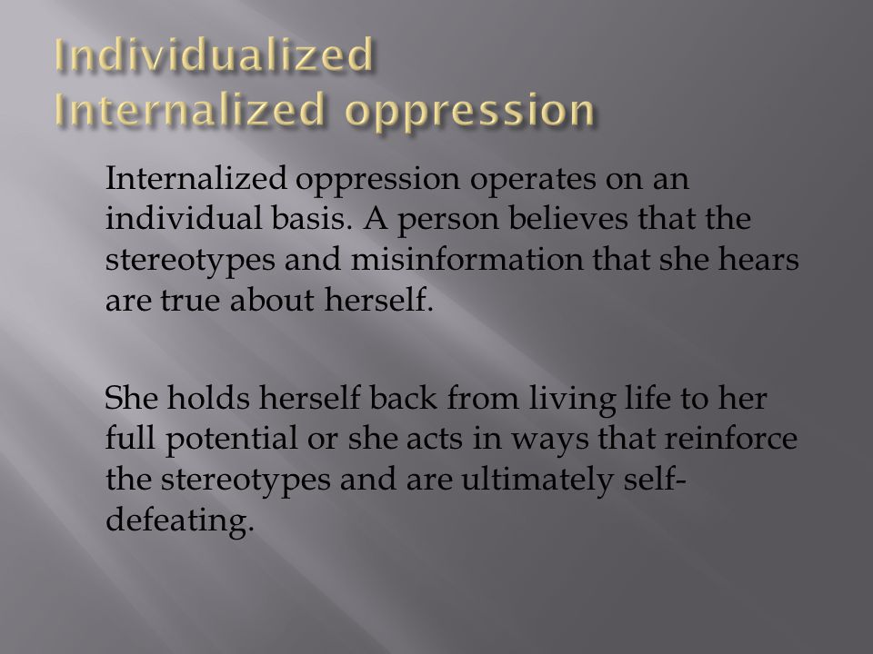 When people are targeted, discriminated against, or oppressed over a period of time, they often internalize (believe and make part of their self- imag