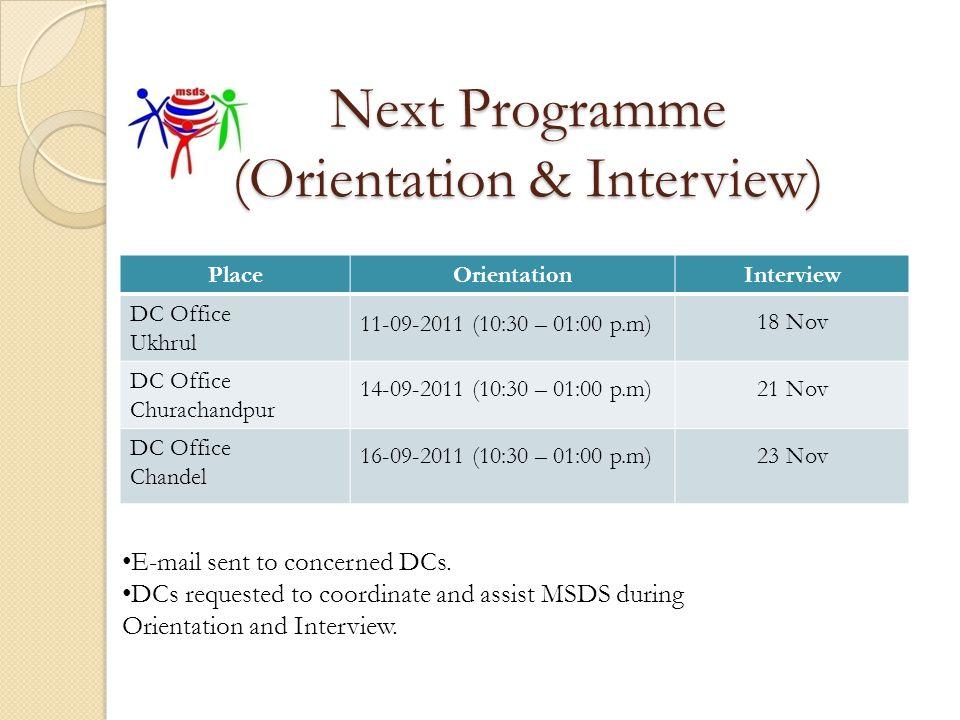 Next Programme (Orientation & Interview) PlaceOrientationInterview DC Office Ukhrul 11-09-2011 (10:30 – 01:00 p.m) 18 Nov DC Office Churachandpur 14-0