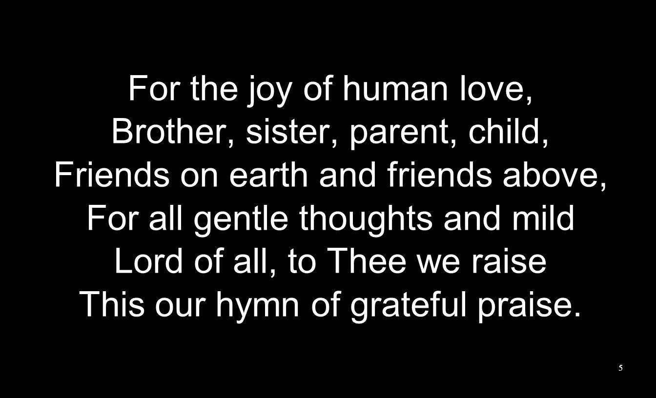 For each perfect gift of Thine To our race so freely givn, Graces human and divine, Flowrs of earth and buds of heavn, Lord of all, to Thee we raise This our hymn of grateful praise.