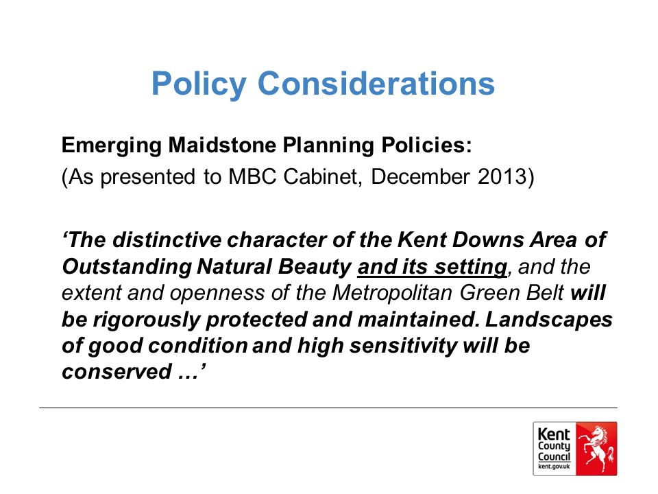 Policy Considerations Emerging Maidstone Planning Policies: (As presented to MBC Cabinet, December 2013) The distinctive character of the Kent Downs Area of Outstanding Natural Beauty and its setting, and the extent and openness of the Metropolitan Green Belt will be rigorously protected and maintained.