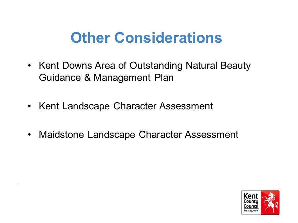 Other Considerations Kent Downs Area of Outstanding Natural Beauty Guidance & Management Plan Kent Landscape Character Assessment Maidstone Landscape Character Assessment
