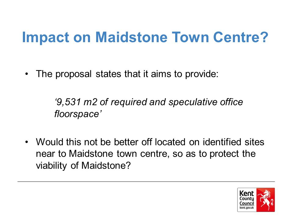 The proposal states that it aims to provide: 9,531 m2 of required and speculative office floorspace Would this not be better off located on identified sites near to Maidstone town centre, so as to protect the viability of Maidstone.