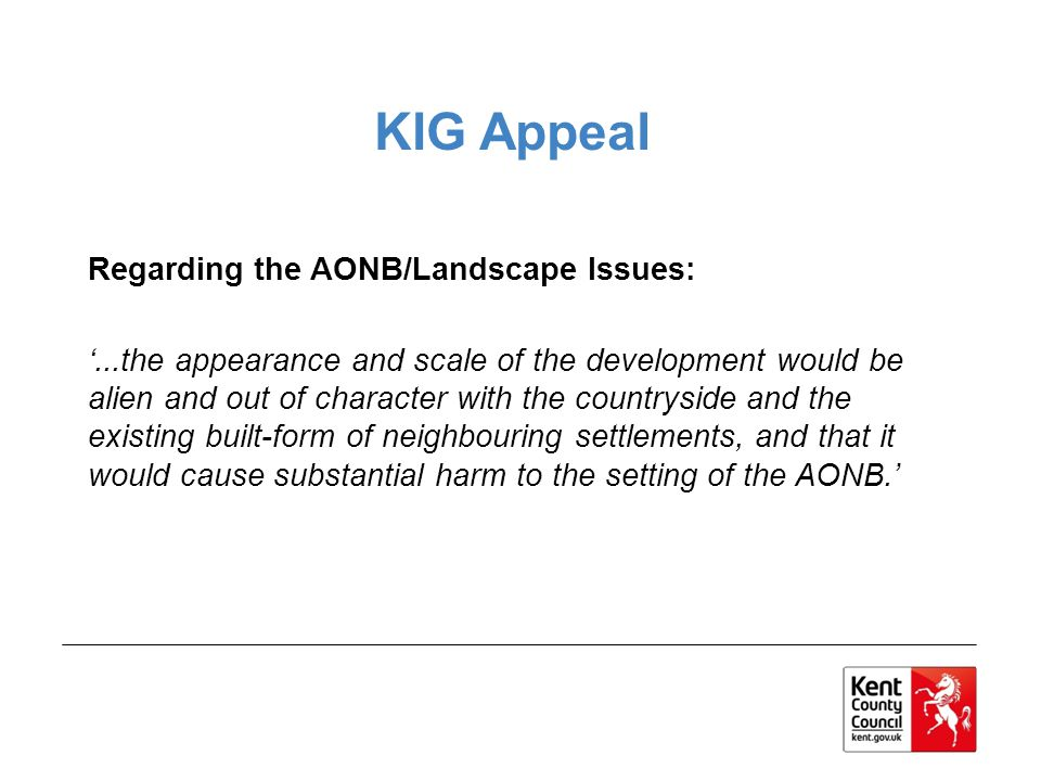 KIG Appeal Regarding the AONB/Landscape Issues:...the appearance and scale of the development would be alien and out of character with the countryside and the existing built-form of neighbouring settlements, and that it would cause substantial harm to the setting of the AONB.