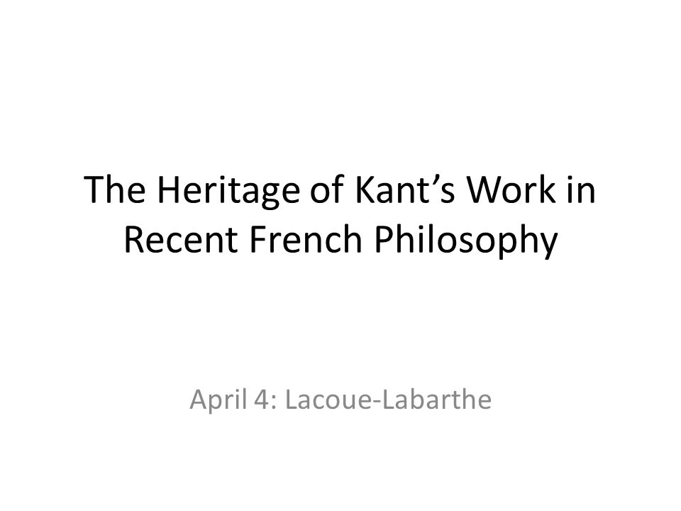 The Heritage of Kants Work in Recent French Philosophy April 4: Lacoue-Labarthe
