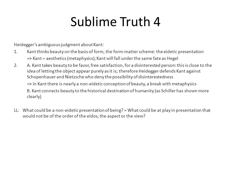 Sublime Truth 5 The two quotes about the sublime: Mozes is a prescriptive utterance, Isis is a constative utterance Isis: the truth of phusis is not presentable; ~ Heraclitus: phusis likes to hide itself This statement presents that there is the nonpresentable (~ Lyotard on the sublime) Tells the truth about truth as the play of revealing and hiding: I reveal the truth = that truth cannot be revealed; the paradox The truth is sublime This is in conformity with Heidegger (The Origin of the Work of Art): truth is in its essence un-truth, for Lichtung (clearing) is Verbergung (concealment) Two ways of concealment: 1.Verstellen (deplacement): the one being slides in front of the other being => it gives itself different from what it is: concealment of what it is (of the quidditas of being) 2.Versagen (refusal): being gives itself no further than the minimal beginning of the clearing: concealment of that it is (of the quodditas of being) Isis corresponds with 2: here the finitude, which is at the same time the condition of possibility of appearing as such