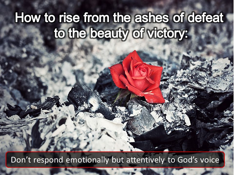 Dont respond emotionally but attentively to Gods voice