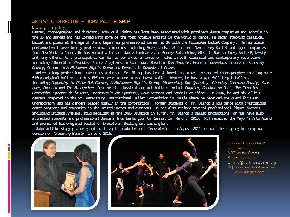 ARTISTIC DIRECTOR ~ JOHN PAUL BISHOP B i o g r a p h y Dancer, choreographer and director, John Paul Bishop has long been associated with prominent da