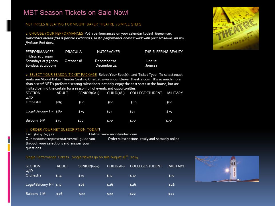 MBT Season Tickets on Sale Now! NBT PRICES & SEATING FOR MOUNT BAKER THEATRE 3 SIMPLE STEPS 1. CHOOSE YOUR PERFORMANCES Put 3 performances on your cal